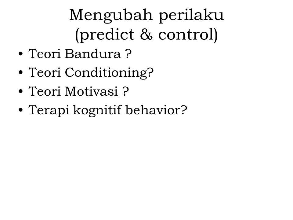 Mengubah perilaku (predict & control) Teori Bandura ? Teori Conditioning? Teori Motivasi ? Terapi kognitif behavior?