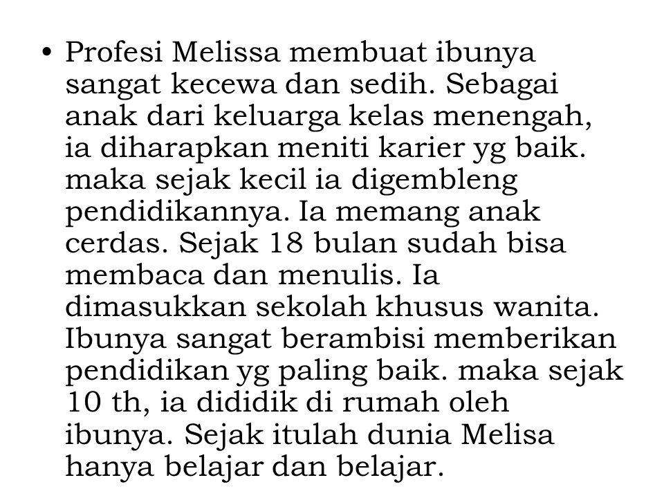 Profesi Melissa membuat ibunya sangat kecewa dan sedih. Sebagai anak dari keluarga kelas menengah, ia diharapkan meniti karier yg baik. maka sejak kec
