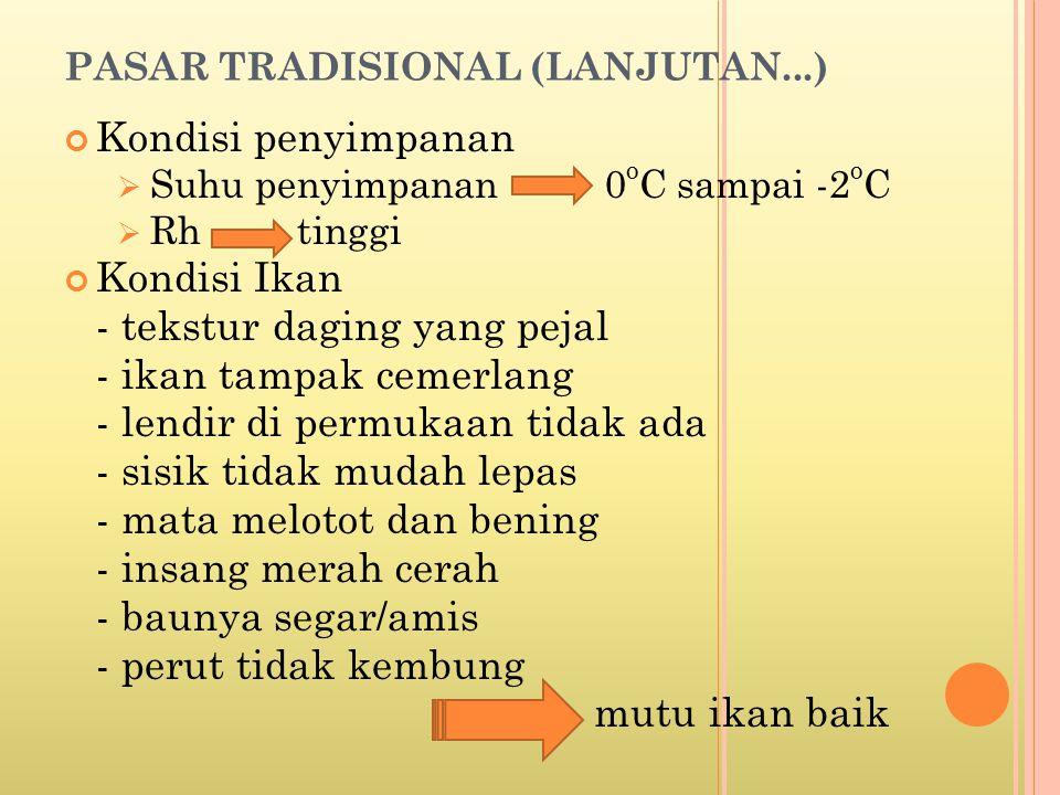 PASAR TRADISIONAL (LANJUTAN...) Kondisi penyimpanan  Suhu penyimpanan 0 o C sampai -2 o C  Rh tinggi Kondisi Ikan - tekstur daging yang pejal - ikan