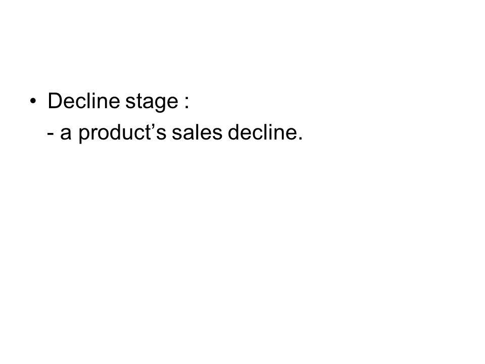 Decline stage : - a product's sales decline.