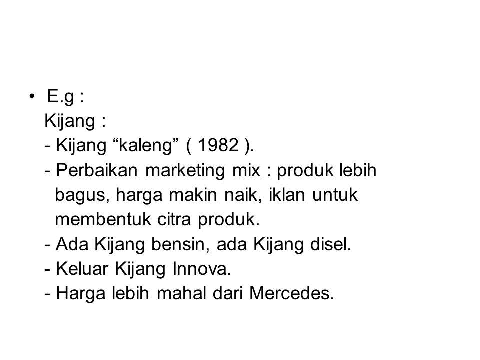 """E.g : Kijang : - Kijang """"kaleng"""" ( 1982 ). - Perbaikan marketing mix : produk lebih bagus, harga makin naik, iklan untuk membentuk citra produk. - Ada"""