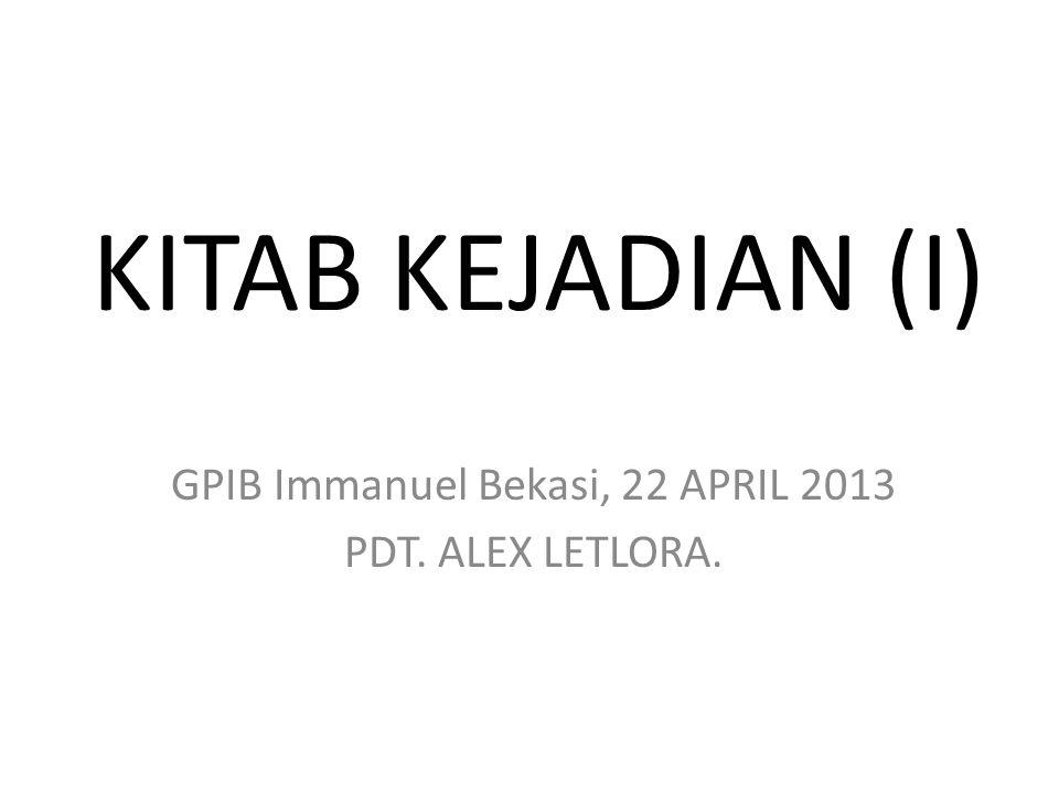 KITAB KEJADIAN (I) GPIB Immanuel Bekasi, 22 APRIL 2013 PDT. ALEX LETLORA.
