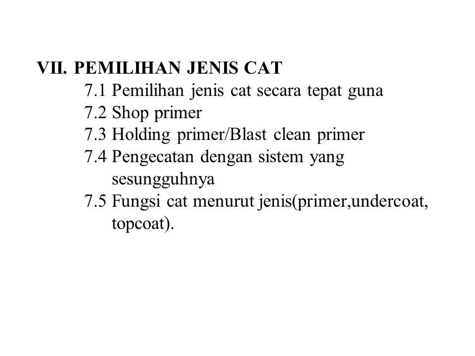 VII. PEMILIHAN JENIS CAT 7.1 Pemilihan jenis cat secara tepat guna 7.2 Shop primer 7.3 Holding primer/Blast clean primer 7.4 Pengecatan dengan sistem