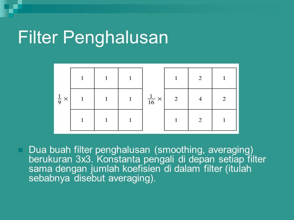 Filter Penghalusan Dua buah filter penghalusan (smoothing, averaging) berukuran 3x3. Konstanta pengali di depan setiap filter sama dengan jumlah koefi