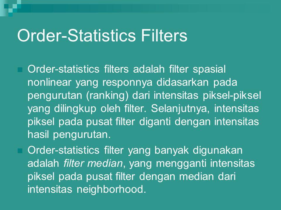 Order-Statistics Filters Order-statistics filters adalah filter spasial nonlinear yang responnya didasarkan pada pengurutan (ranking) dari intensitas
