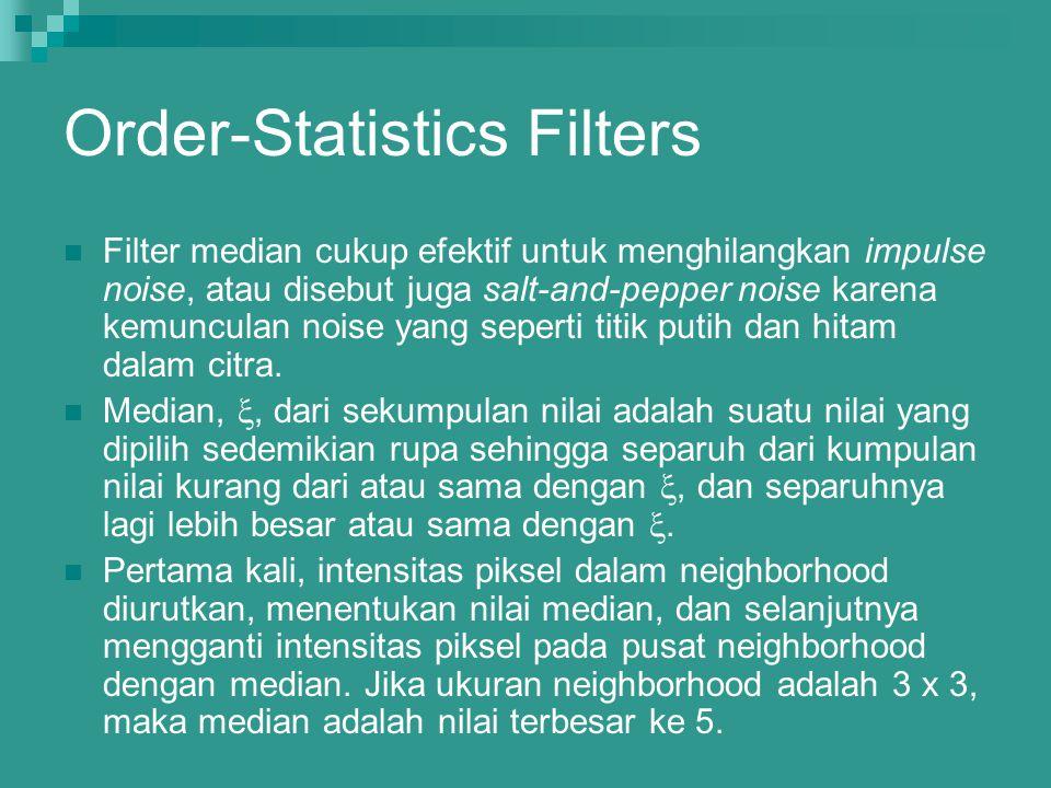 Order-Statistics Filters Filter median cukup efektif untuk menghilangkan impulse noise, atau disebut juga salt-and-pepper noise karena kemunculan nois