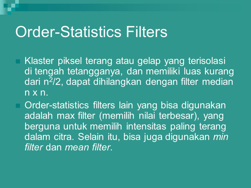 Order-Statistics Filters Klaster piksel terang atau gelap yang terisolasi di tengah tetangganya, dan memiliki luas kurang dari n 2 /2, dapat dihilangk