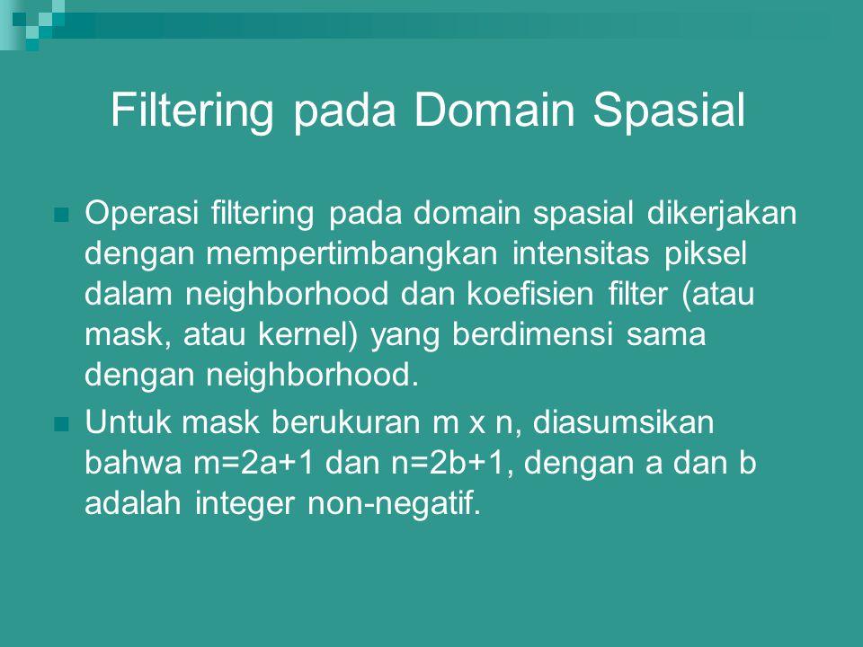 Filtering pada Domain Spasial Operasi filtering pada domain spasial dikerjakan dengan mempertimbangkan intensitas piksel dalam neighborhood dan koefis