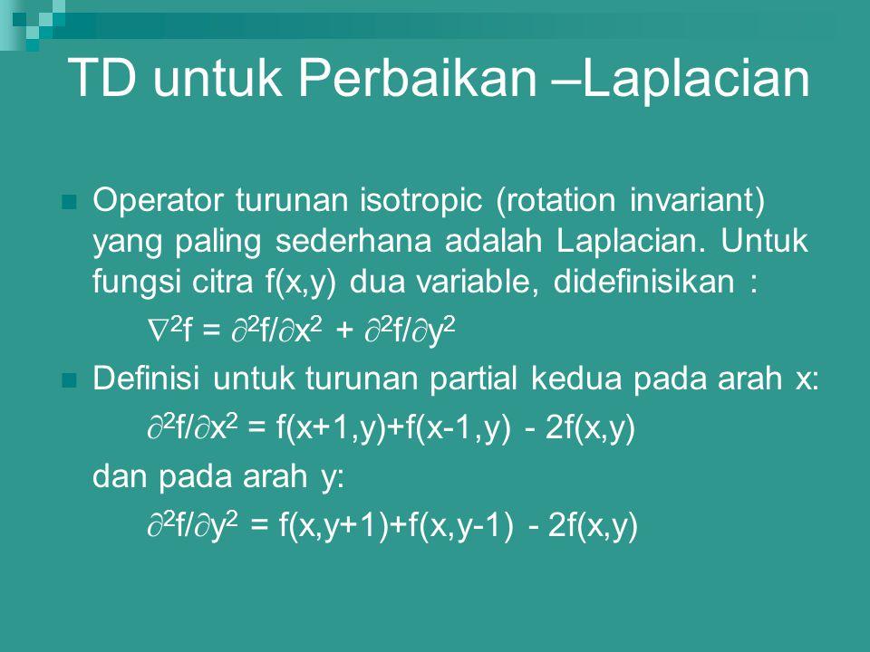 TD untuk Perbaikan –Laplacian Operator turunan isotropic (rotation invariant) yang paling sederhana adalah Laplacian. Untuk fungsi citra f(x,y) dua va