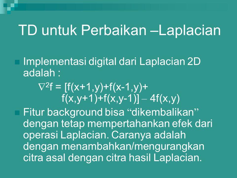 TD untuk Perbaikan –Laplacian Implementasi digital dari Laplacian 2D adalah :  2 f = [f(x+1,y)+f(x-1,y)+ f(x,y+1)+f(x,y-1)] – 4f(x,y) Fitur backgroun