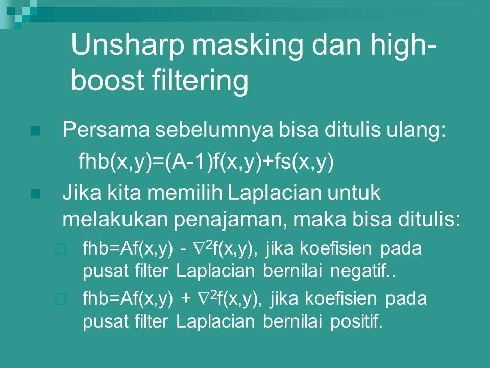 Unsharp masking dan high- boost filtering Persama sebelumnya bisa ditulis ulang: fhb(x,y)=(A-1)f(x,y)+fs(x,y) Jika kita memilih Laplacian untuk melaku