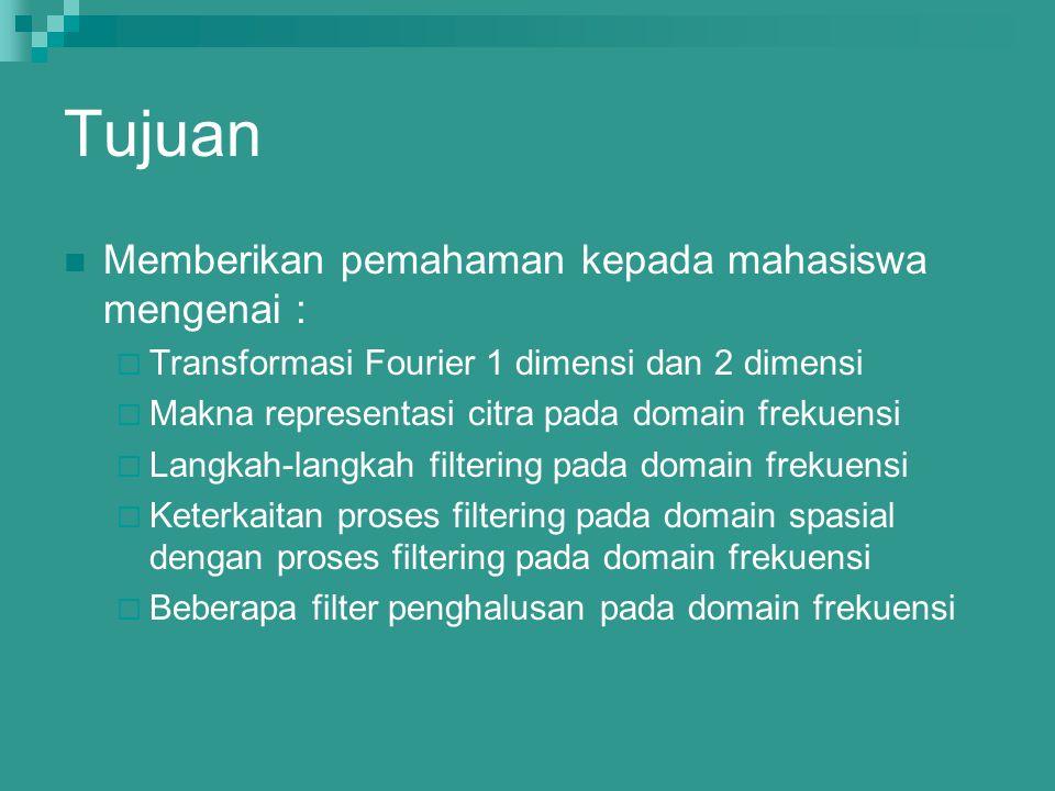 Tujuan Memberikan pemahaman kepada mahasiswa mengenai :  Transformasi Fourier 1 dimensi dan 2 dimensi  Makna representasi citra pada domain frekuens