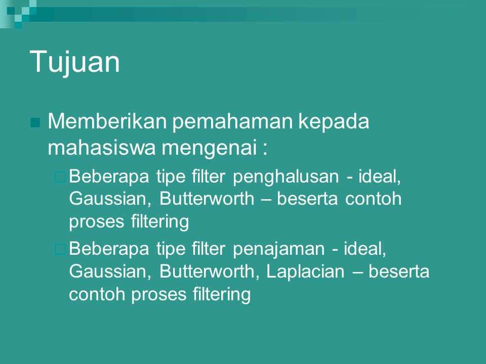Tujuan Memberikan pemahaman kepada mahasiswa mengenai :  Beberapa tipe filter penghalusan - ideal, Gaussian, Butterworth – beserta contoh proses filt