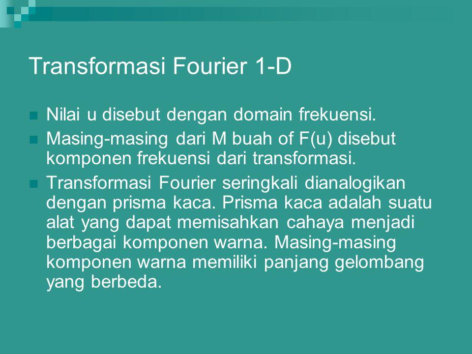 Transformasi Fourier 1-D Nilai u disebut dengan domain frekuensi. Masing-masing dari M buah of F(u) disebut komponen frekuensi dari transformasi. Tran