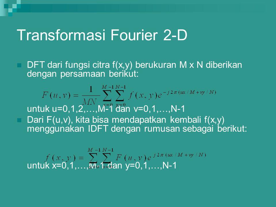 Transformasi Fourier 2-D DFT dari fungsi citra f(x,y) berukuran M x N diberikan dengan persamaan berikut: untuk u=0,1,2,…,M-1 dan v=0,1,…,N-1 Dari F(u