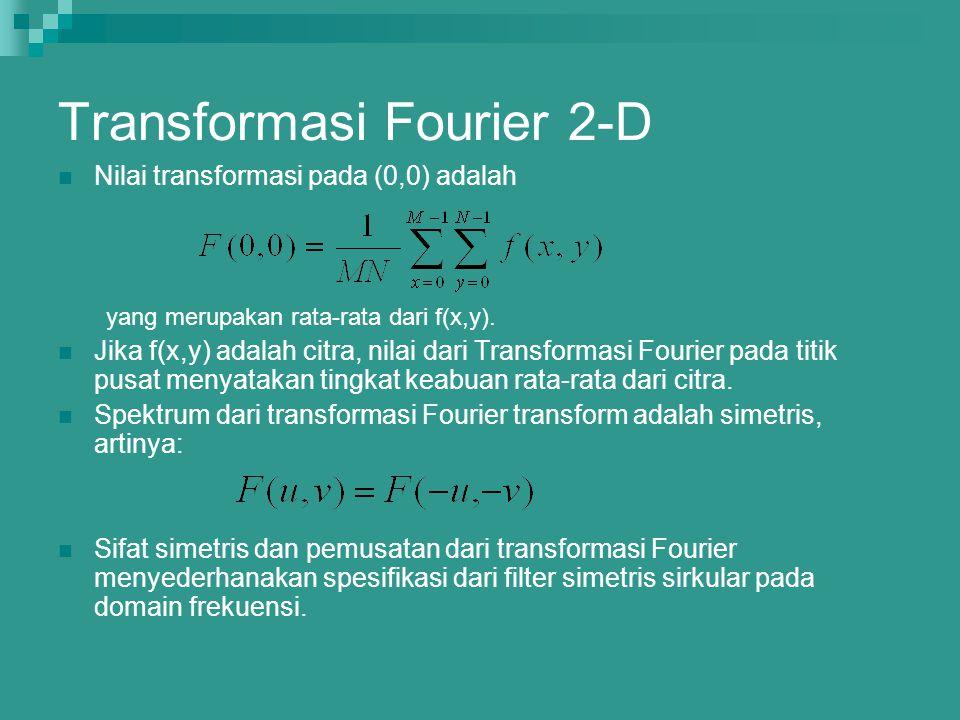 Transformasi Fourier 2-D Nilai transformasi pada (0,0) adalah yang merupakan rata-rata dari f(x,y). Jika f(x,y) adalah citra, nilai dari Transformasi