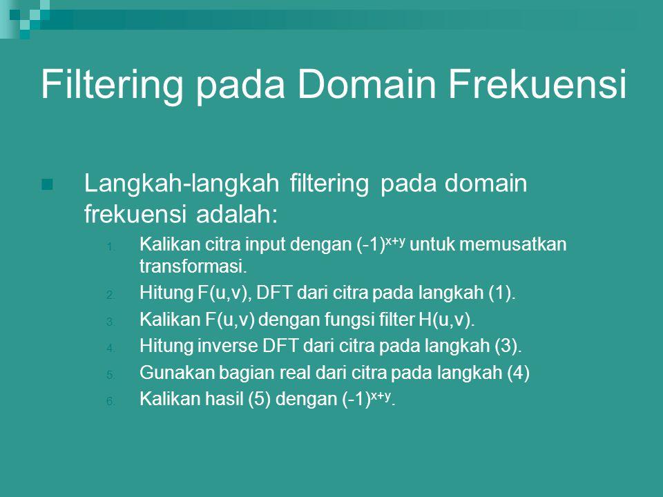 Langkah-langkah filtering pada domain frekuensi adalah: 1. Kalikan citra input dengan (-1) x+y untuk memusatkan transformasi. 2. Hitung F(u,v), DFT da