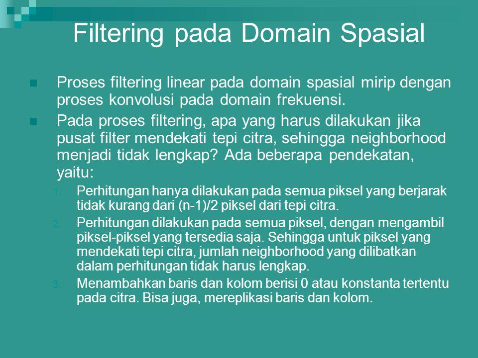 Filtering pada Domain Spasial Proses filtering linear pada domain spasial mirip dengan proses konvolusi pada domain frekuensi. Pada proses filtering,