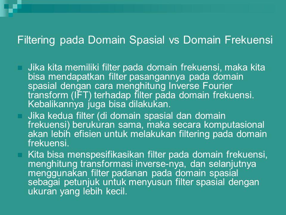 Filtering pada Domain Spasial vs Domain Frekuensi Jika kita memiliki filter pada domain frekuensi, maka kita bisa mendapatkan filter pasangannya pada