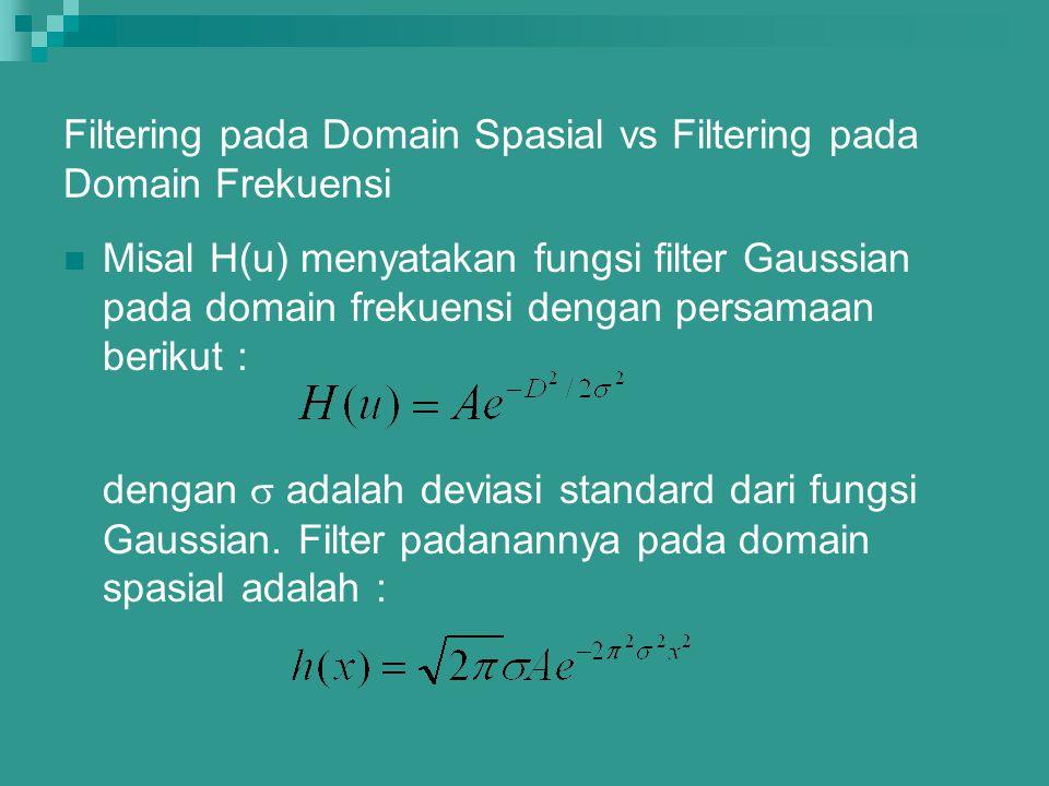 Filtering pada Domain Spasial vs Filtering pada Domain Frekuensi Misal H(u) menyatakan fungsi filter Gaussian pada domain frekuensi dengan persamaan b