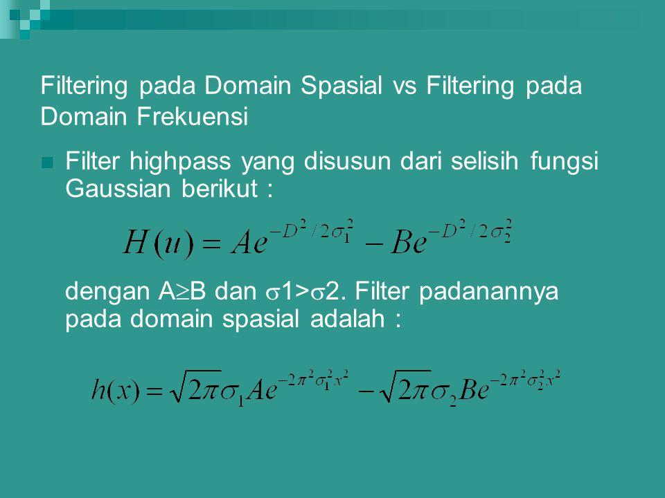 Filtering pada Domain Spasial vs Filtering pada Domain Frekuensi Filter highpass yang disusun dari selisih fungsi Gaussian berikut : dengan A  B dan