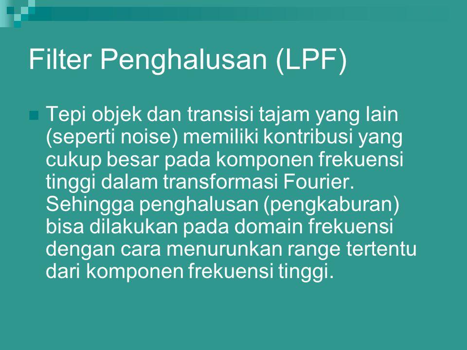 Filter Penghalusan (LPF) Tepi objek dan transisi tajam yang lain (seperti noise) memiliki kontribusi yang cukup besar pada komponen frekuensi tinggi d