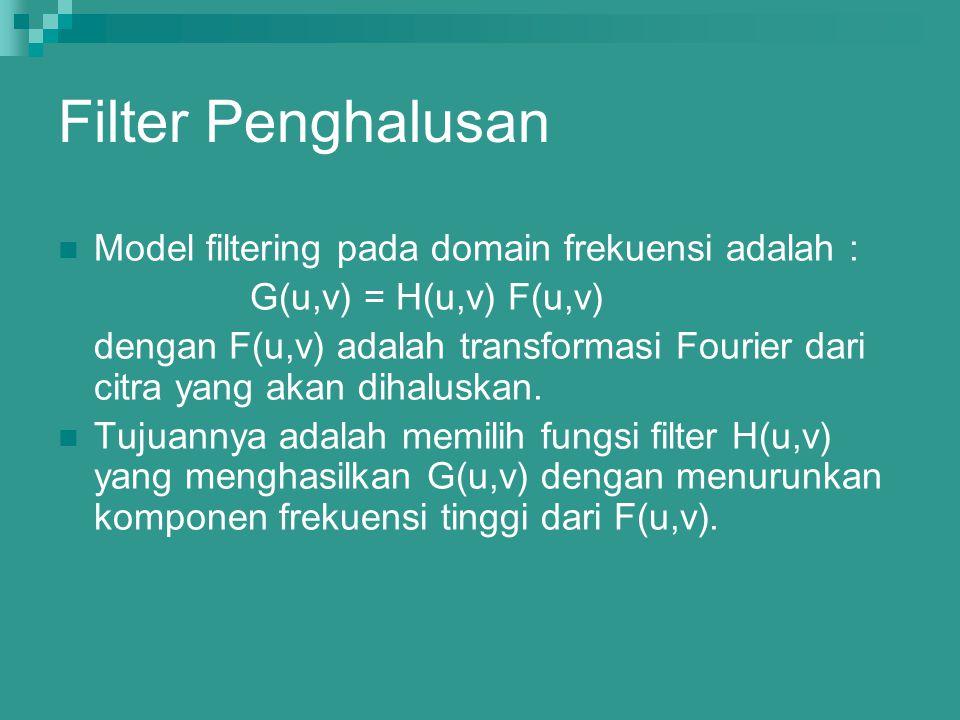 Filter Penghalusan Model filtering pada domain frekuensi adalah : G(u,v) = H(u,v) F(u,v) dengan F(u,v) adalah transformasi Fourier dari citra yang aka
