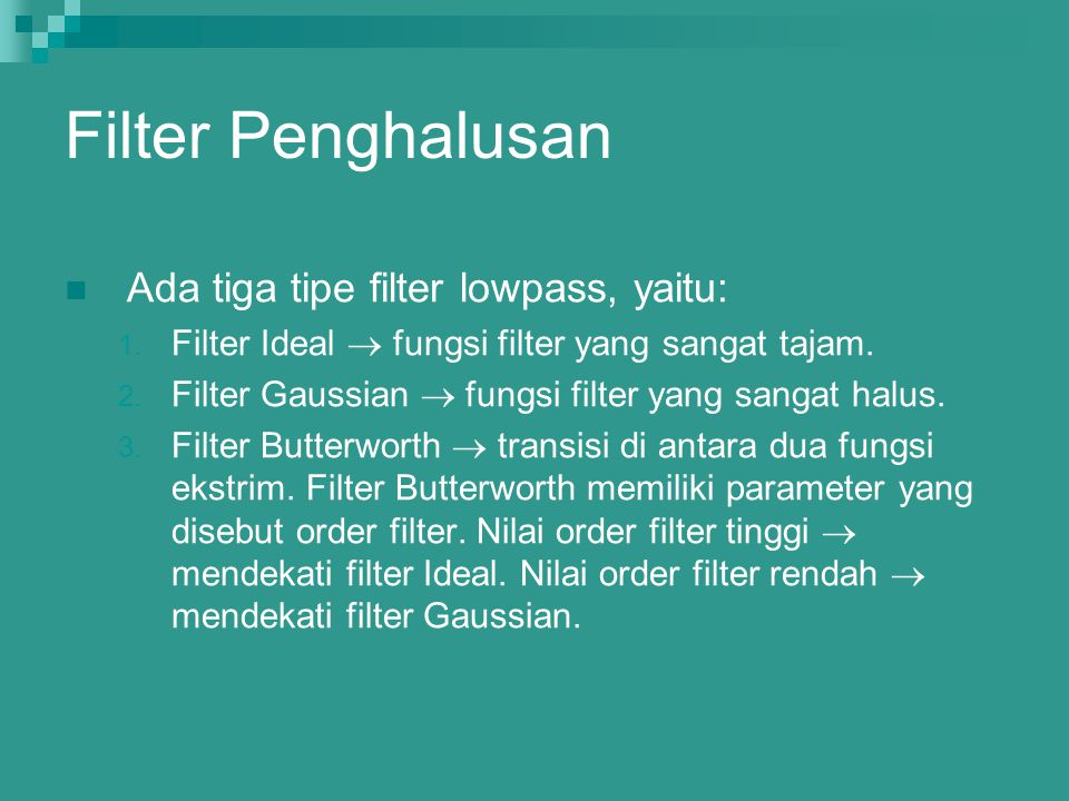 Filter Penghalusan Ada tiga tipe filter lowpass, yaitu: 1. Filter Ideal  fungsi filter yang sangat tajam. 2. Filter Gaussian  fungsi filter yang san