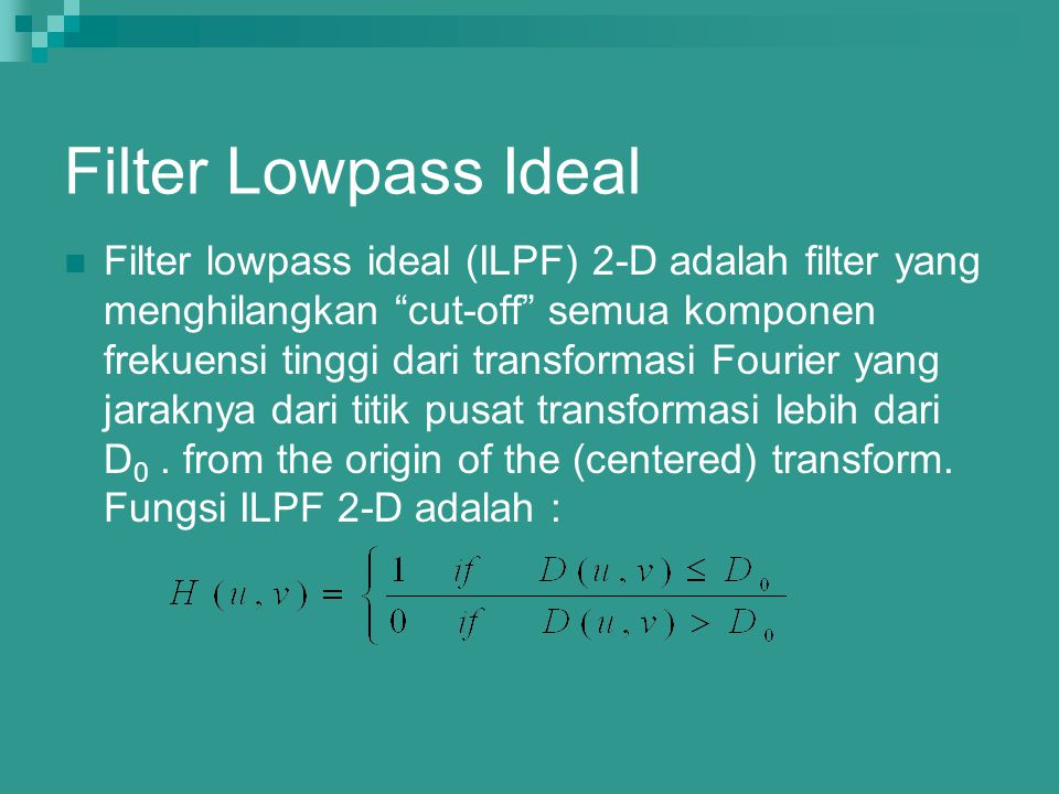 "Filter Lowpass Ideal Filter lowpass ideal (ILPF) 2-D adalah filter yang menghilangkan ""cut-off"" semua komponen frekuensi tinggi dari transformasi Four"