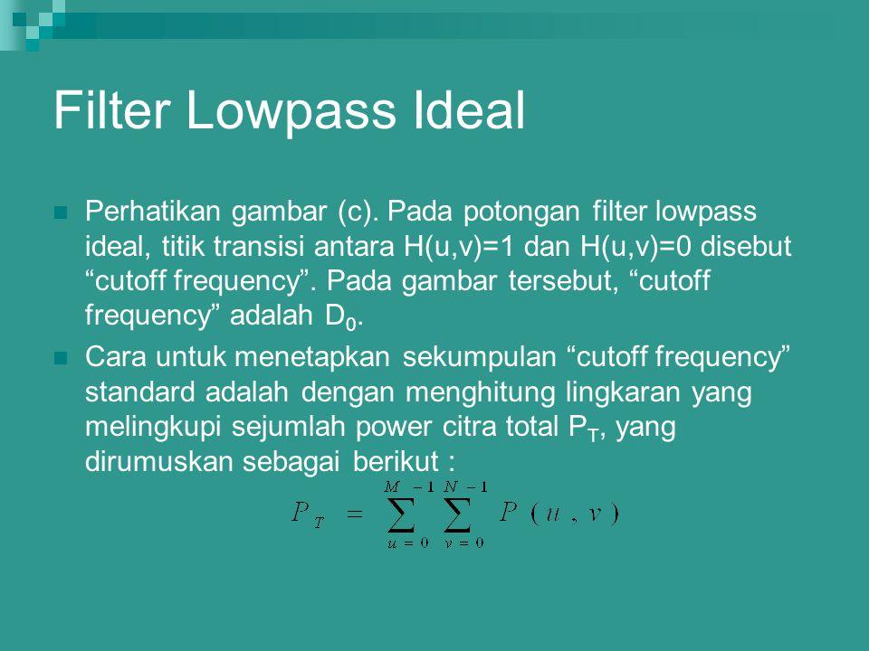 "Perhatikan gambar (c). Pada potongan filter lowpass ideal, titik transisi antara H(u,v)=1 dan H(u,v)=0 disebut ""cutoff frequency"". Pada gambar tersebu"