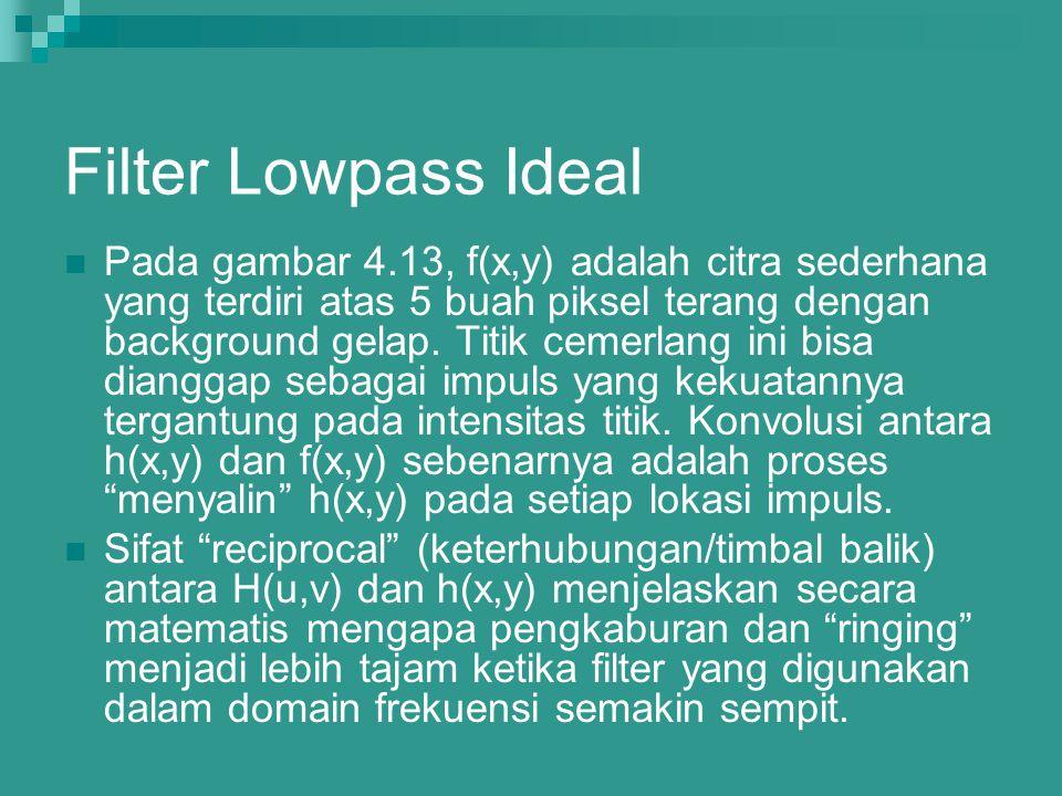 Filter Lowpass Ideal Pada gambar 4.13, f(x,y) adalah citra sederhana yang terdiri atas 5 buah piksel terang dengan background gelap. Titik cemerlang i