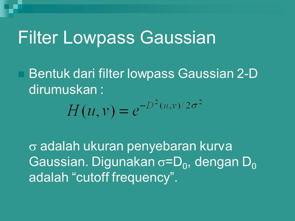 Filter Lowpass Gaussian Bentuk dari filter lowpass Gaussian 2-D dirumuskan :  adalah ukuran penyebaran kurva Gaussian. Digunakan  =D 0, dengan D 0 a