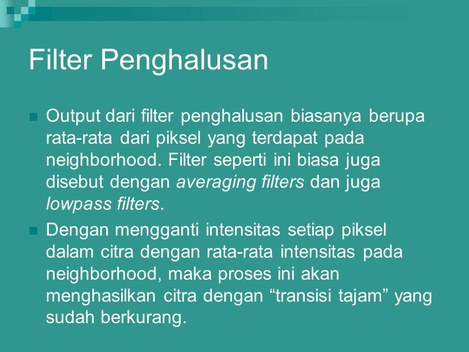Filter Penghalusan Output dari filter penghalusan biasanya berupa rata-rata dari piksel yang terdapat pada neighborhood. Filter seperti ini biasa juga