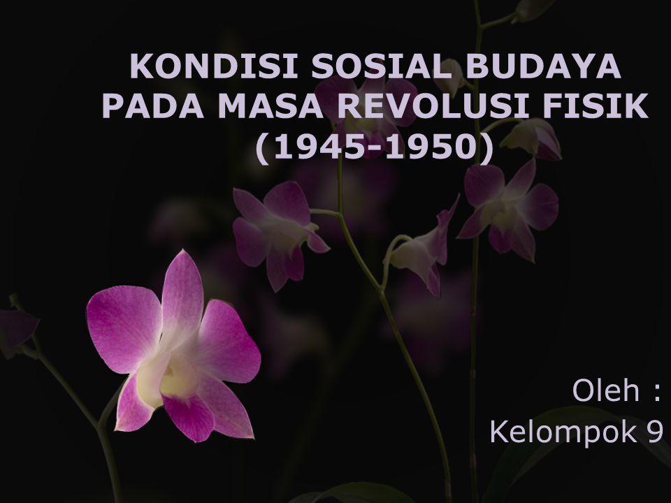 KONDISI SOSIAL BUDAYA PADA MASA REVOLUSI FISIK (1945-1950) Oleh : Kelompok 9