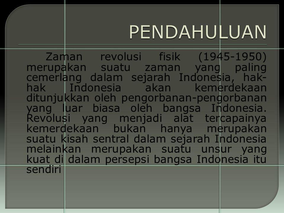 Zaman revolusi fisik (1945-1950) merupakan suatu zaman yang paling cemerlang dalam sejarah Indonesia, hak- hak Indonesia akan kemerdekaan ditunjukkan oleh pengorbanan-pengorbanan yang luar biasa oleh bangsa Indonesia.