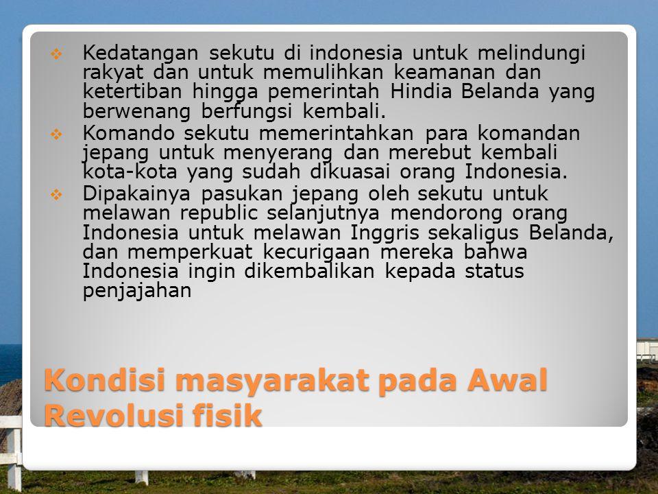 Kondisi masyarakat pada Awal Revolusi fisik  Kedatangan sekutu di indonesia untuk melindungi rakyat dan untuk memulihkan keamanan dan ketertiban hingga pemerintah Hindia Belanda yang berwenang berfungsi kembali.