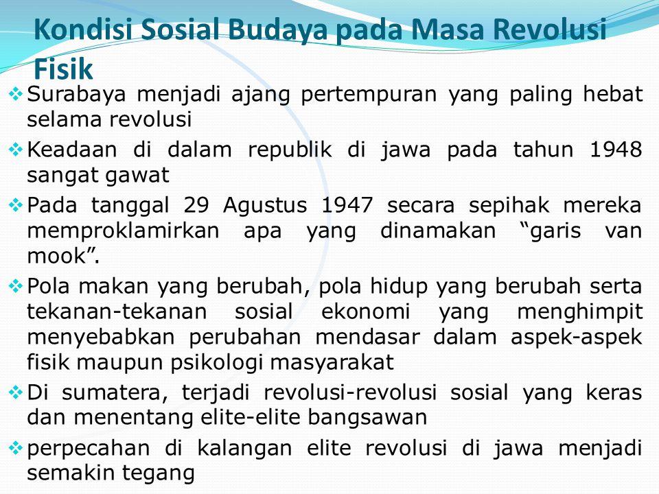 Kondisi Sosial Budaya pada Masa Revolusi Fisik  Surabaya menjadi ajang pertempuran yang paling hebat selama revolusi  Keadaan di dalam republik di jawa pada tahun 1948 sangat gawat  Pada tanggal 29 Agustus 1947 secara sepihak mereka memproklamirkan apa yang dinamakan garis van mook .