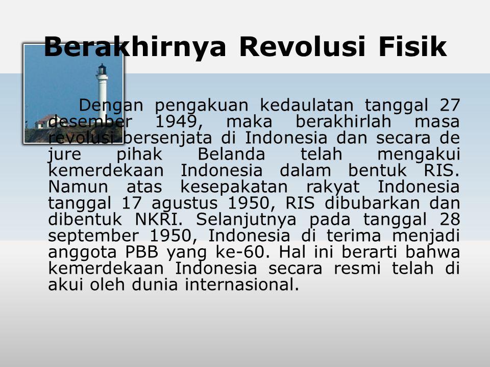 Berakhirnya Revolusi Fisik Dengan pengakuan kedaulatan tanggal 27 desember 1949, maka berakhirlah masa revolusi bersenjata di Indonesia dan secara de
