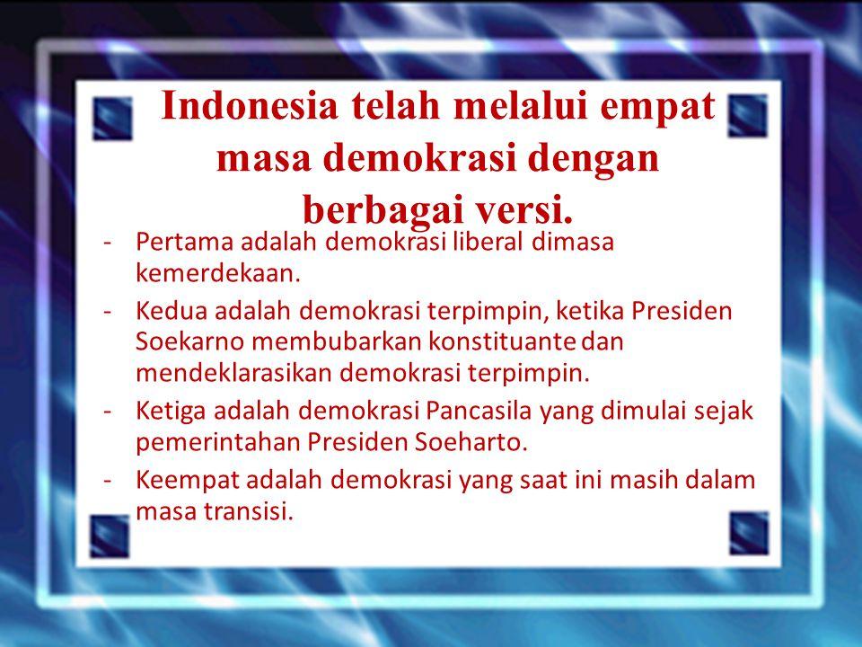 Indonesia telah melalui empat masa demokrasi dengan berbagai versi. -Pertama adalah demokrasi liberal dimasa kemerdekaan. -Kedua adalah demokrasi terp