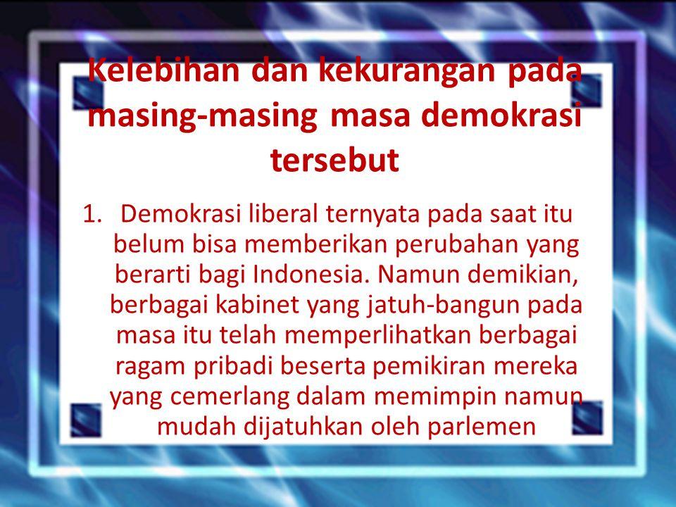 Kelebihan dan kekurangan pada masing-masing masa demokrasi tersebut 1.Demokrasi liberal ternyata pada saat itu belum bisa memberikan perubahan yang be