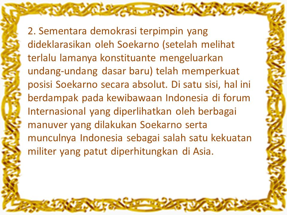 2. Sementara demokrasi terpimpin yang dideklarasikan oleh Soekarno (setelah melihat terlalu lamanya konstituante mengeluarkan undang-undang dasar baru