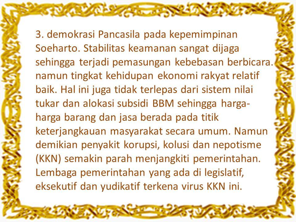 3. demokrasi Pancasila pada kepemimpinan Soeharto. Stabilitas keamanan sangat dijaga sehingga terjadi pemasungan kebebasan berbicara. namun tingkat ke