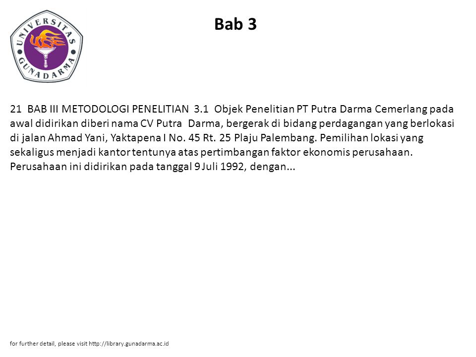 Bab 3 21 BAB III METODOLOGI PENELITIAN 3.1 Objek Penelitian PT Putra Darma Cemerlang pada awal didirikan diberi nama CV Putra Darma, bergerak di bidang perdagangan yang berlokasi di jalan Ahmad Yani, Yaktapena I No.