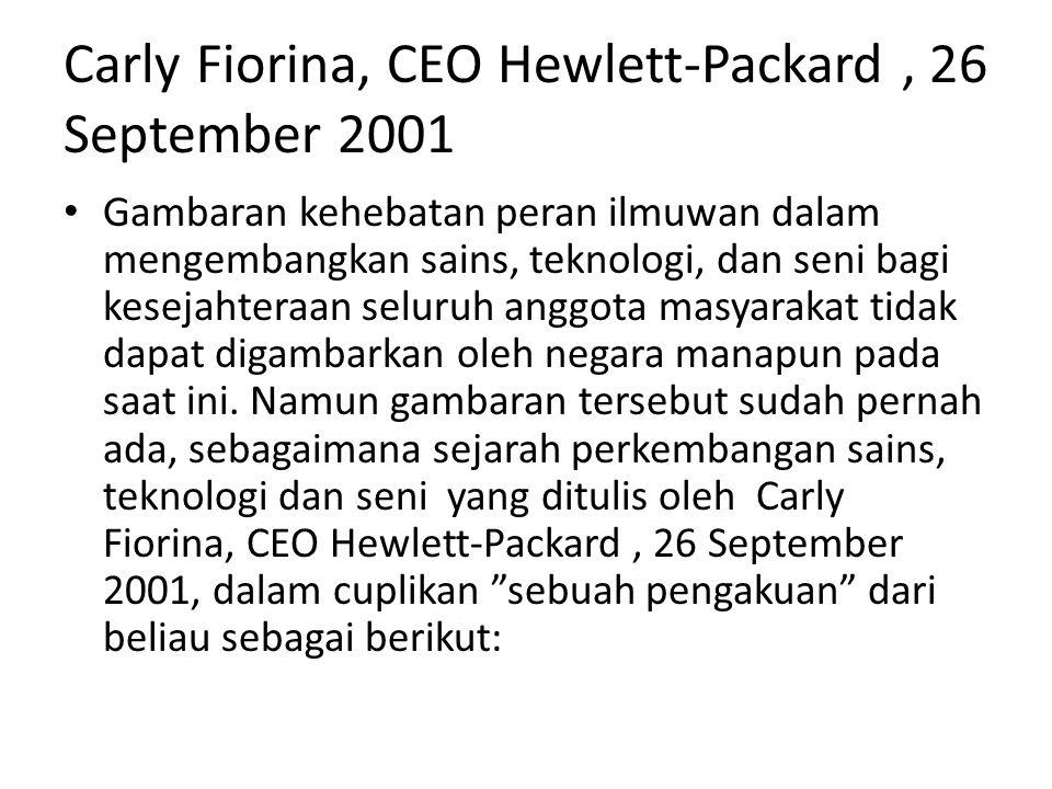 Carly Fiorina, CEO Hewlett-Packard, 26 September 2001 Gambaran kehebatan peran ilmuwan dalam mengembangkan sains, teknologi, dan seni bagi kesejahteraan seluruh anggota masyarakat tidak dapat digambarkan oleh negara manapun pada saat ini.