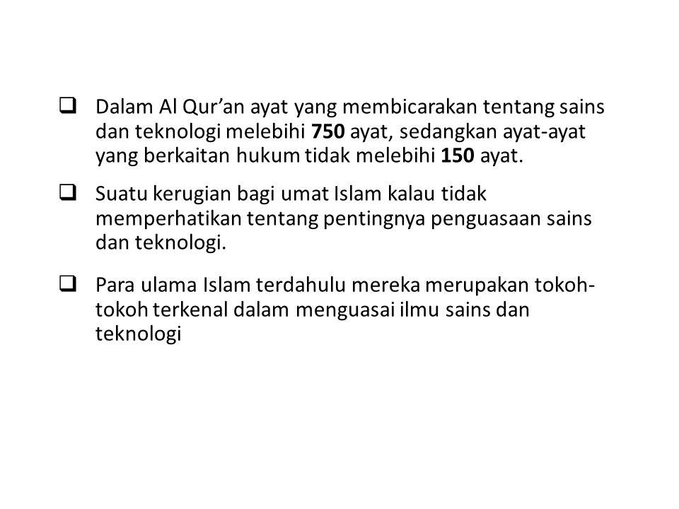 DDalam Al Qur'an ayat yang membicarakan tentang sains dan teknologi melebihi 750 ayat, sedangkan ayat-ayat yang berkaitan hukum tidak melebihi 150 ayat.