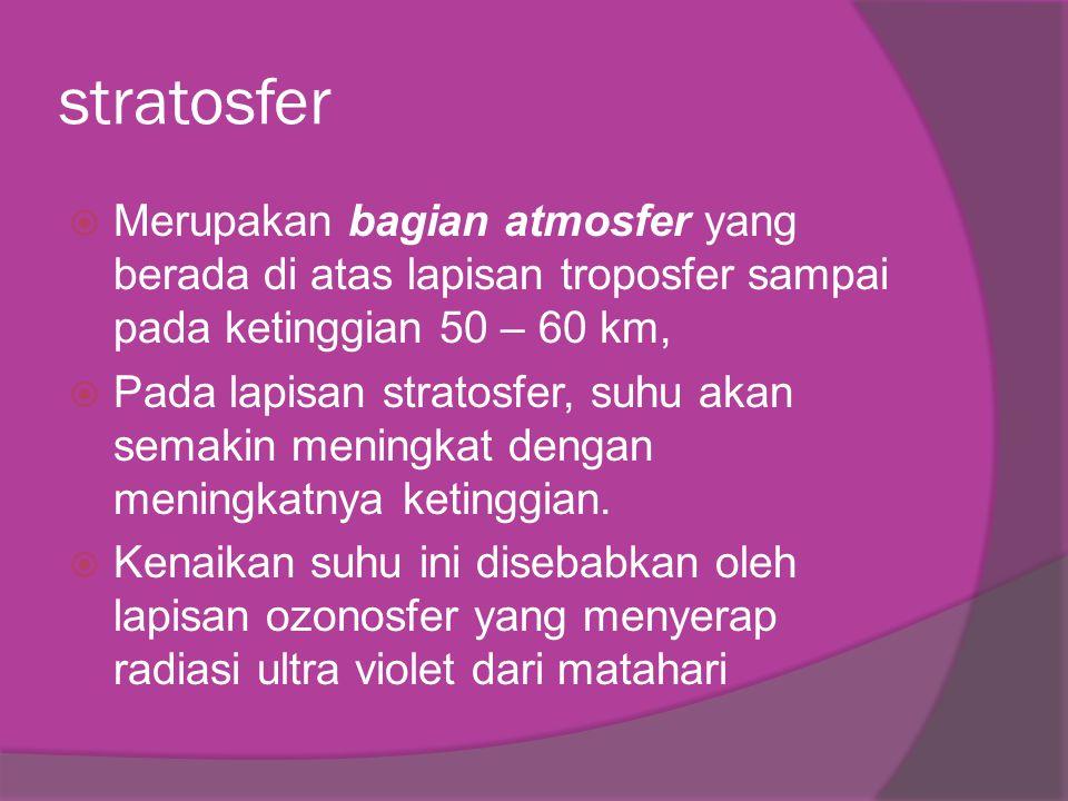 stratosfer  Merupakan bagian atmosfer yang berada di atas lapisan troposfer sampai pada ketinggian 50 – 60 km,  Pada lapisan stratosfer, suhu akan s