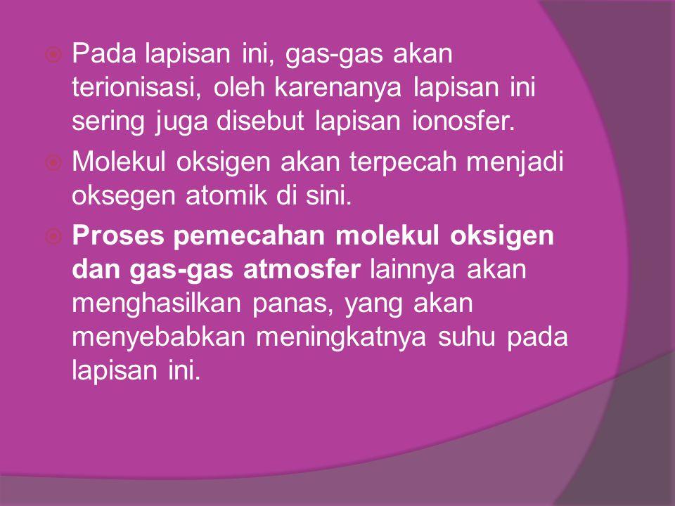  Pada lapisan ini, gas-gas akan terionisasi, oleh karenanya lapisan ini sering juga disebut lapisan ionosfer.  Molekul oksigen akan terpecah menjadi