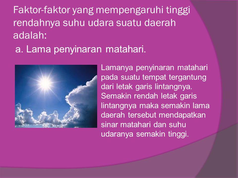 Faktor-faktor yang mempengaruhi tinggi rendahnya suhu udara suatu daerah adalah: a. Lama penyinaran matahari. Lamanya penyinaran matahari pada suatu t