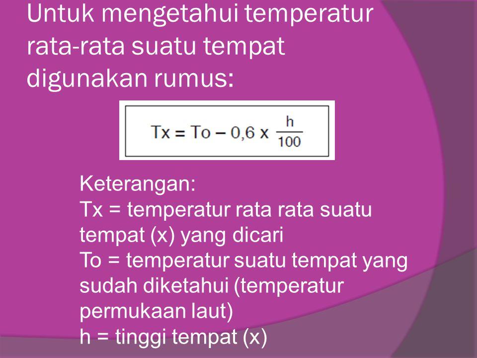 Untuk mengetahui temperatur rata-rata suatu tempat digunakan rumus: Keterangan: Tx = temperatur rata rata suatu tempat (x) yang dicari To = temperatur