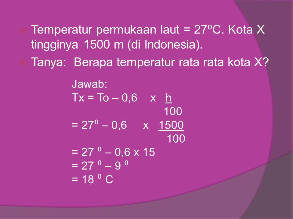 Temperatur permukaan laut = 27 ⁰ C. Kota X tingginya 1500 m (di Indonesia).  Tanya: Berapa temperatur rata rata kota X? Jawab: Tx = To – 0,6 x h 10